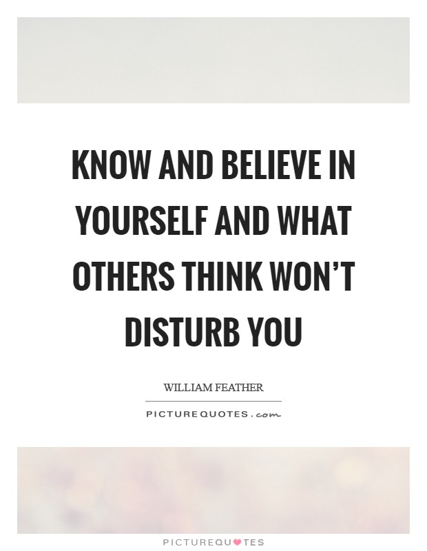 Know and believe in yourself and what others think won't disturb you Picture Quote #1