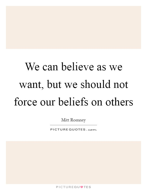 We can believe as we want, but we should not force our beliefs on others Picture Quote #1