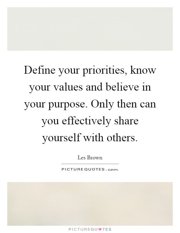 Define your priorities, know your values and believe in your purpose. Only then can you effectively share yourself with others Picture Quote #1