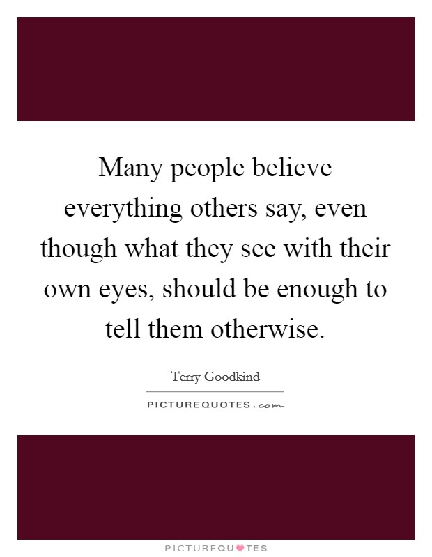 Many people believe everything others say, even though what they see with their own eyes, should be enough to tell them otherwise Picture Quote #1
