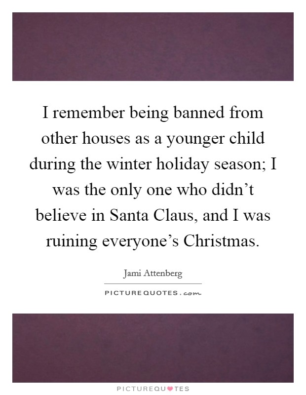 I remember being banned from other houses as a younger child during the winter holiday season; I was the only one who didn't believe in Santa Claus, and I was ruining everyone's Christmas. Picture Quote #1