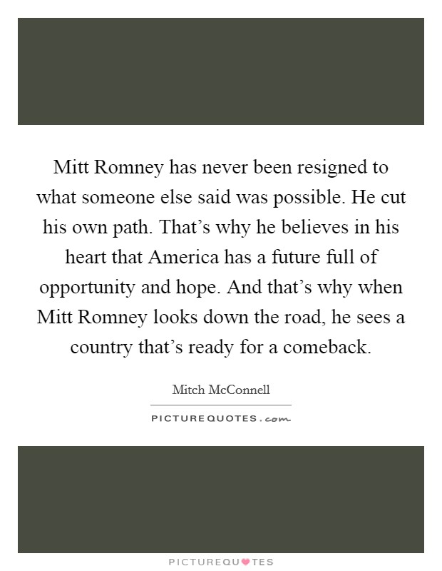 Mitt Romney has never been resigned to what someone else said was possible. He cut his own path. That's why he believes in his heart that America has a future full of opportunity and hope. And that's why when Mitt Romney looks down the road, he sees a country that's ready for a comeback Picture Quote #1
