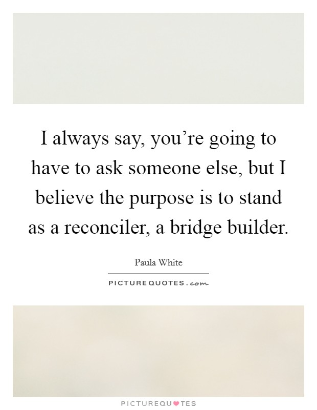 I always say, you're going to have to ask someone else, but I believe the purpose is to stand as a reconciler, a bridge builder Picture Quote #1