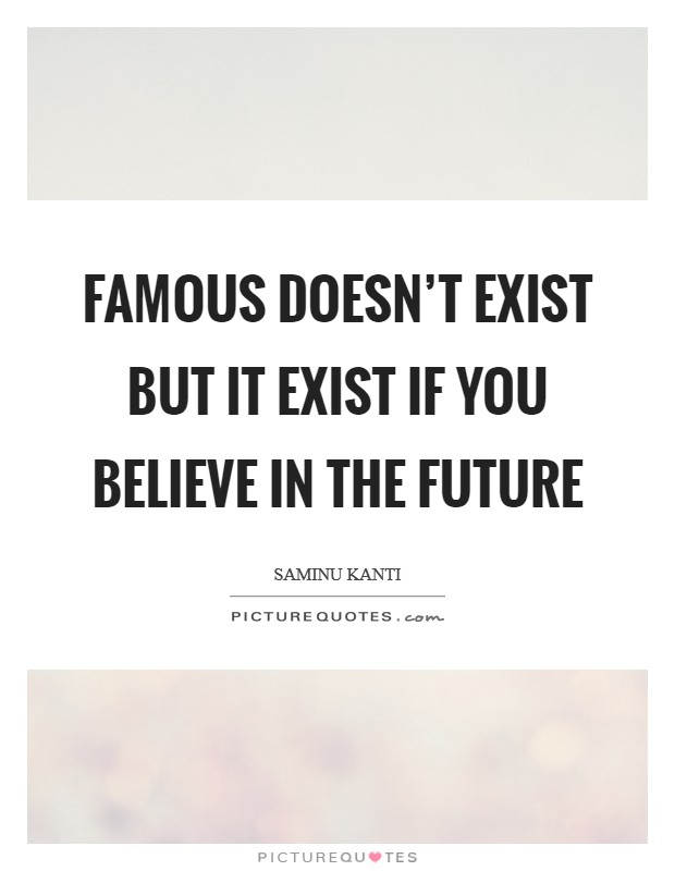 Famous doesn't exist but it exist if you believe in the future Picture Quote #1