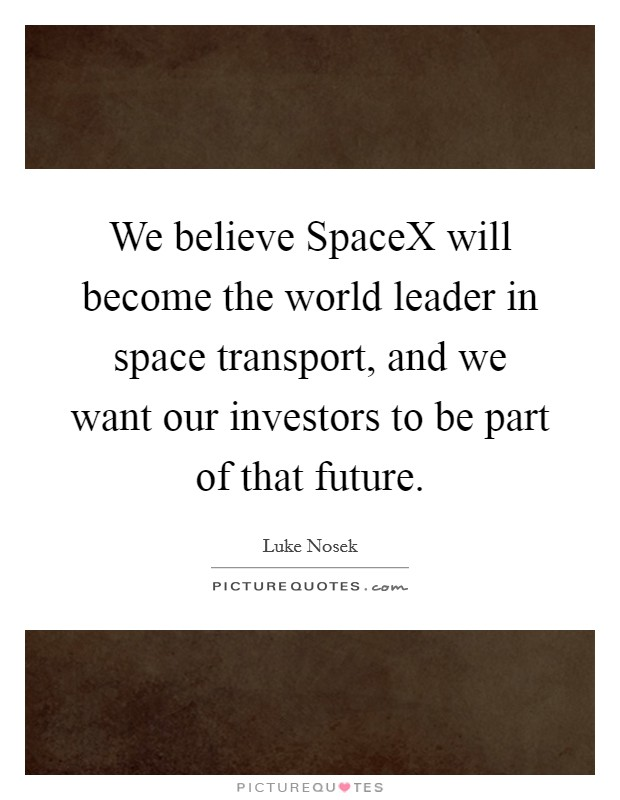 We believe SpaceX will become the world leader in space transport, and we want our investors to be part of that future Picture Quote #1