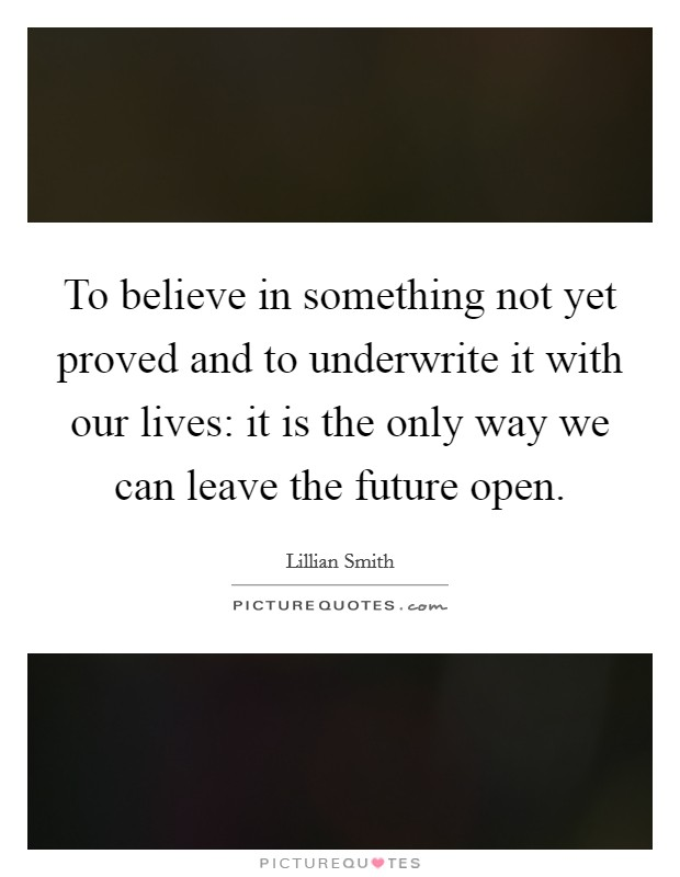 To believe in something not yet proved and to underwrite it with our lives: it is the only way we can leave the future open Picture Quote #1