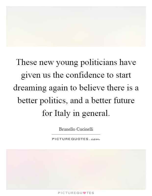 These new young politicians have given us the confidence to start dreaming again to believe there is a better politics, and a better future for Italy in general Picture Quote #1