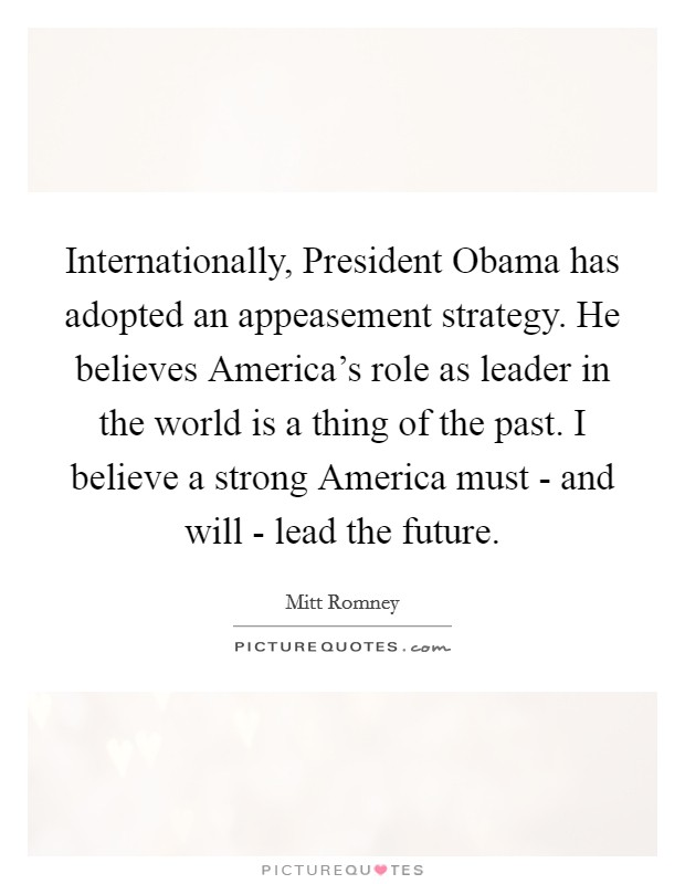 Internationally, President Obama has adopted an appeasement strategy. He believes America's role as leader in the world is a thing of the past. I believe a strong America must - and will - lead the future Picture Quote #1