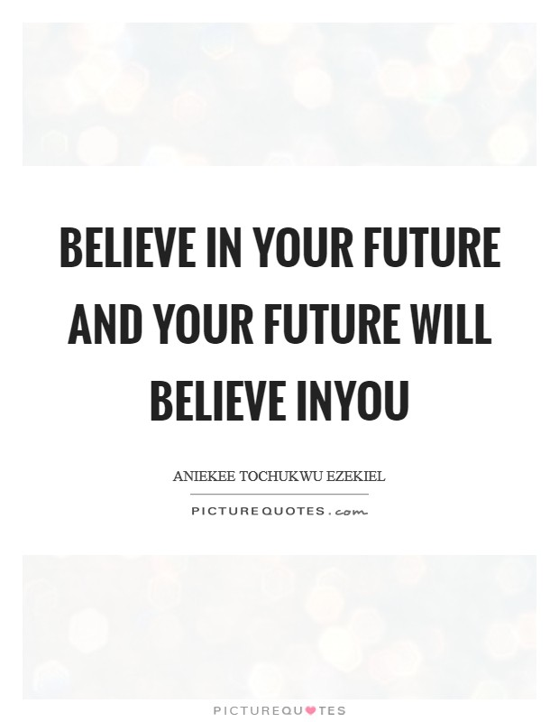 Believe in your future and your future will believe inyou Picture Quote #1