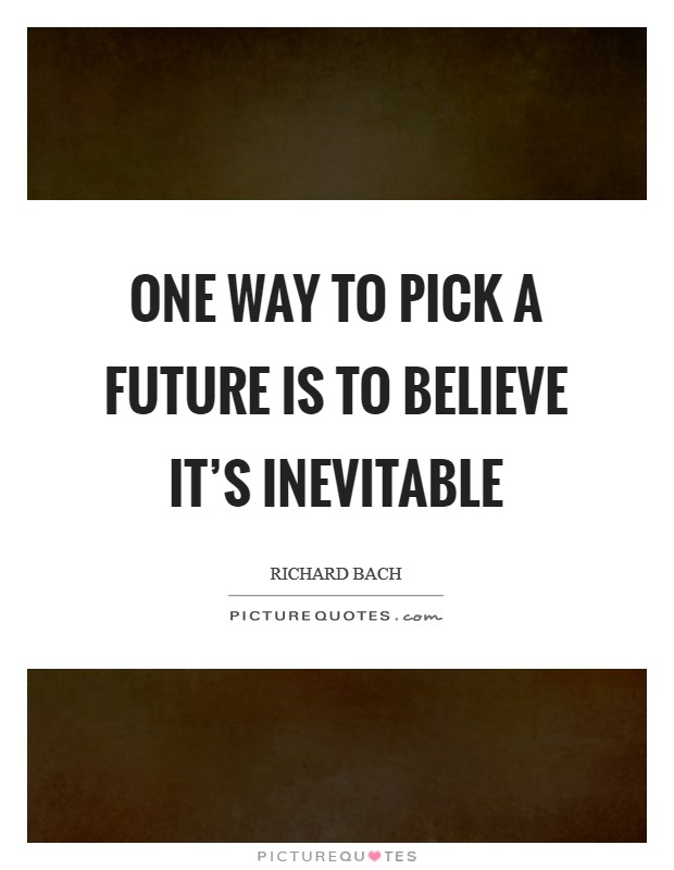 One way to pick a future is to believe it's inevitable Picture Quote #1