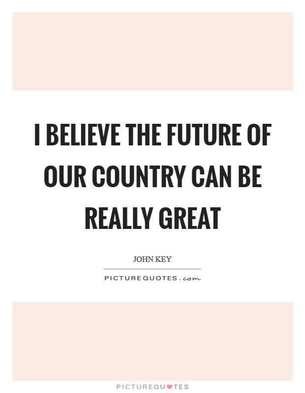 I believe the future of our country can be really great Picture Quote #1