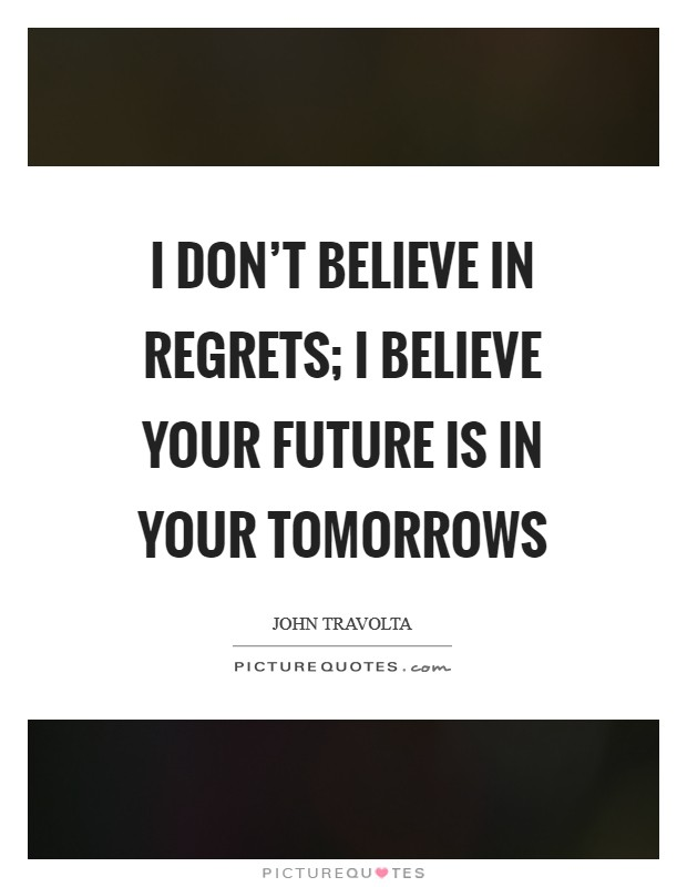 I don't believe in regrets; I believe your future is in your tomorrows Picture Quote #1