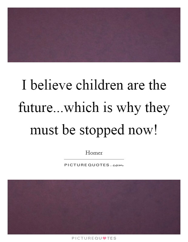 I believe children are the future...which is why they must be stopped now! Picture Quote #1