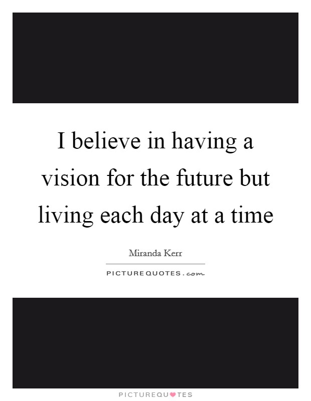I believe in having a vision for the future but living each day at a time Picture Quote #1