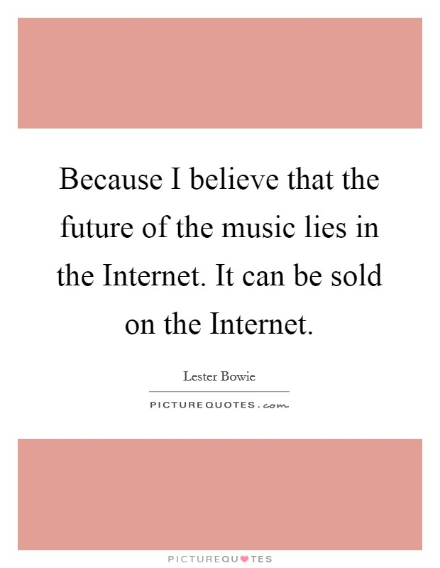 Because I believe that the future of the music lies in the Internet. It can be sold on the Internet Picture Quote #1