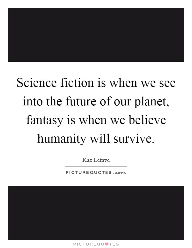 Science fiction is when we see into the future of our planet, fantasy is when we believe humanity will survive Picture Quote #1