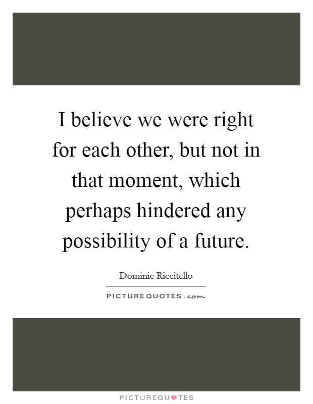 I believe we were right for each other, but not in that moment, which perhaps hindered any possibility of a future Picture Quote #1