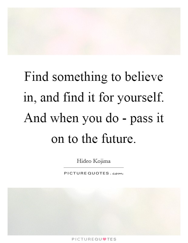 Find something to believe in, and find it for yourself. And when you do - pass it on to the future Picture Quote #1