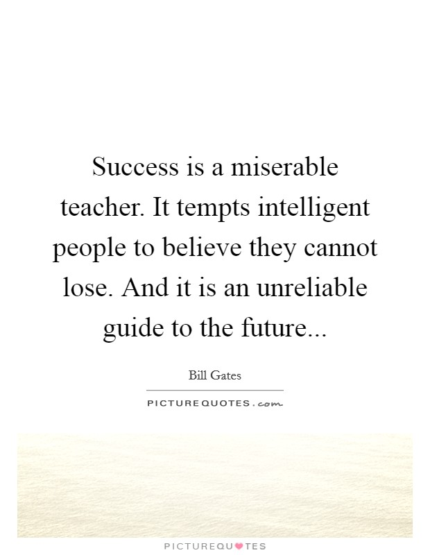 Success is a miserable teacher. It tempts intelligent people to believe they cannot lose. And it is an unreliable guide to the future Picture Quote #1
