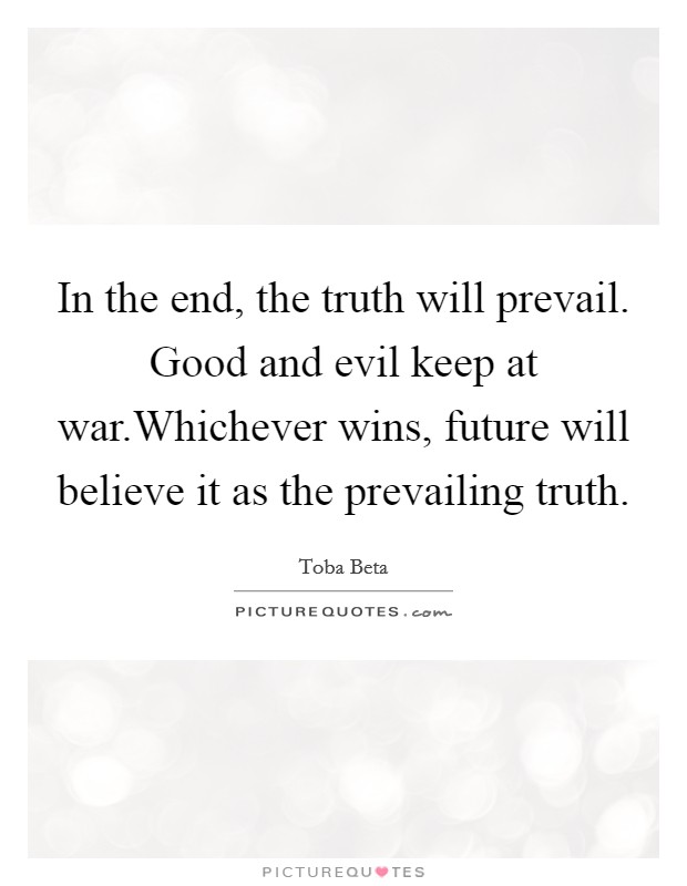 In the end, the truth will prevail. Good and evil keep at war.Whichever wins, future will believe it as the prevailing truth Picture Quote #1