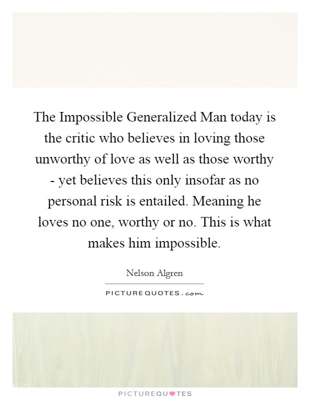 The Impossible Generalized Man today is the critic who believes in loving those unworthy of love as well as those worthy - yet believes this only insofar as no personal risk is entailed. Meaning he loves no one, worthy or no. This is what makes him impossible Picture Quote #1