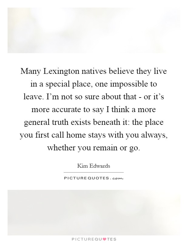 Many Lexington natives believe they live in a special place, one impossible to leave. I'm not so sure about that - or it's more accurate to say I think a more general truth exists beneath it: the place you first call home stays with you always, whether you remain or go Picture Quote #1