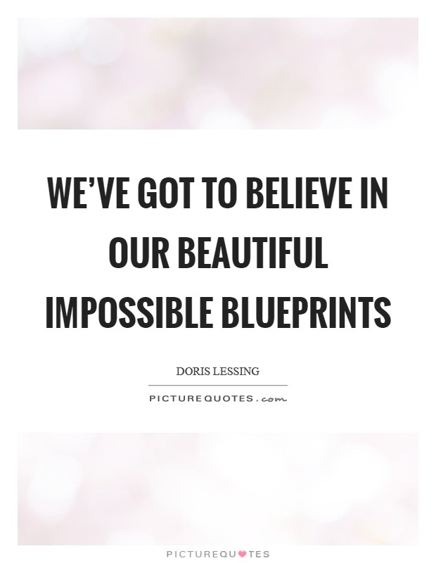 We've got to believe in our beautiful impossible blueprints Picture Quote #1