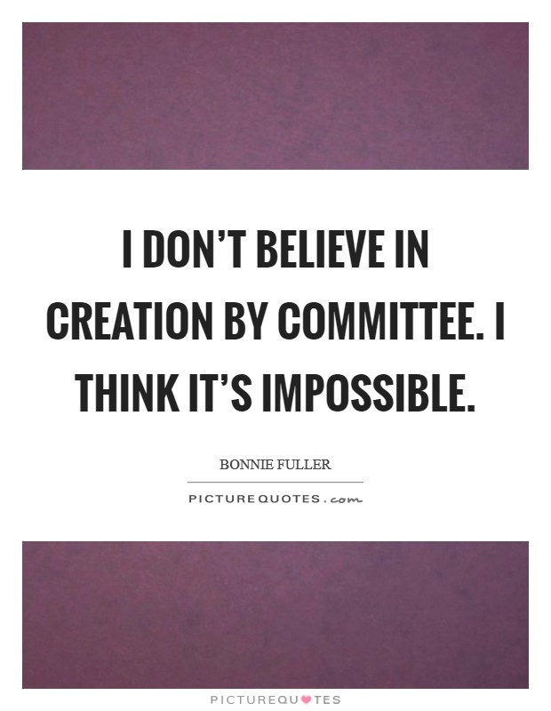 I don't believe in creation by committee. I think it's impossible Picture Quote #1