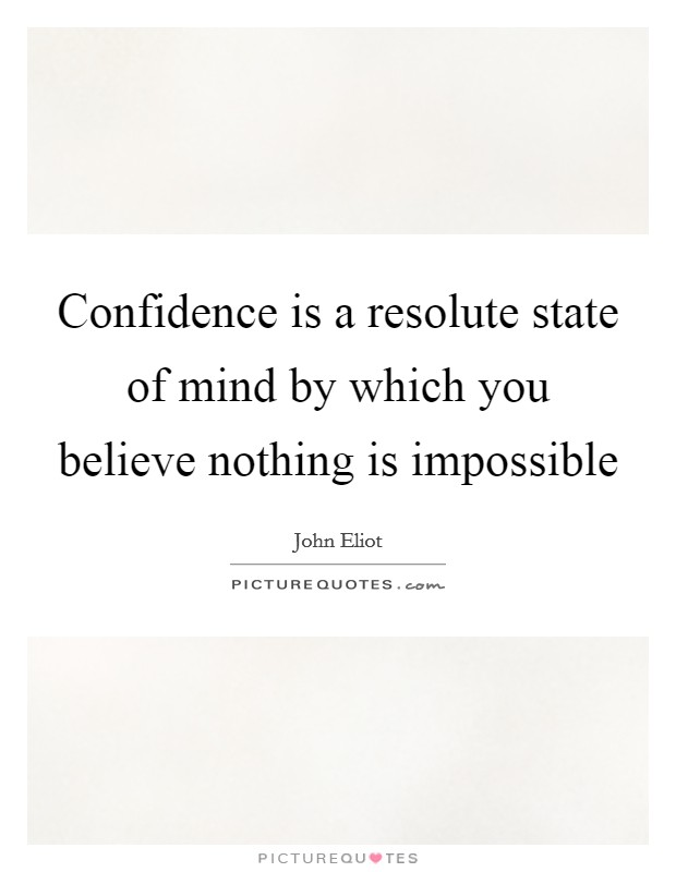Confidence is a resolute state of mind by which you believe nothing is impossible Picture Quote #1