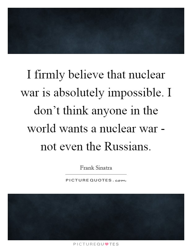 I firmly believe that nuclear war is absolutely impossible. I don't think anyone in the world wants a nuclear war - not even the Russians Picture Quote #1