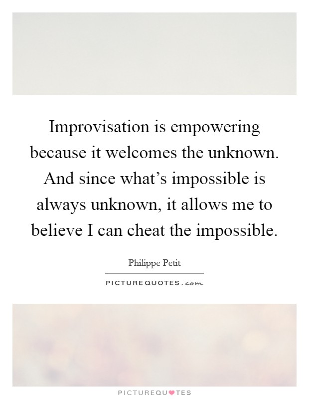 Improvisation is empowering because it welcomes the unknown. And since what's impossible is always unknown, it allows me to believe I can cheat the impossible Picture Quote #1