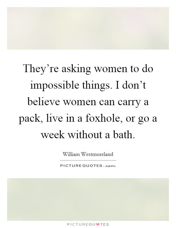They're asking women to do impossible things. I don't believe women can carry a pack, live in a foxhole, or go a week without a bath. Picture Quote #1