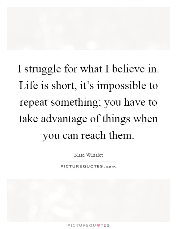 I struggle for what I believe in. Life is short, it's impossible to repeat something; you have to take advantage of things when you can reach them Picture Quote #1