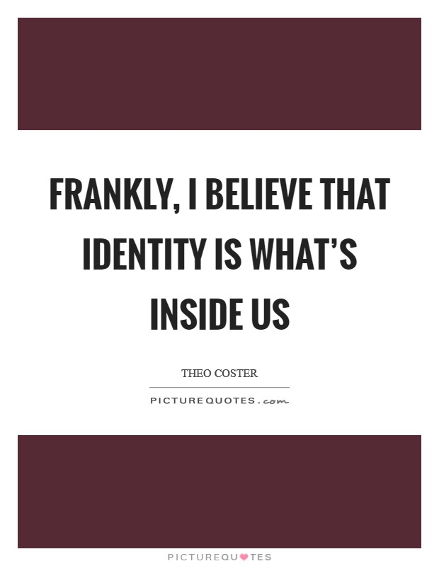 Frankly, I believe that identity is what's inside us Picture Quote #1