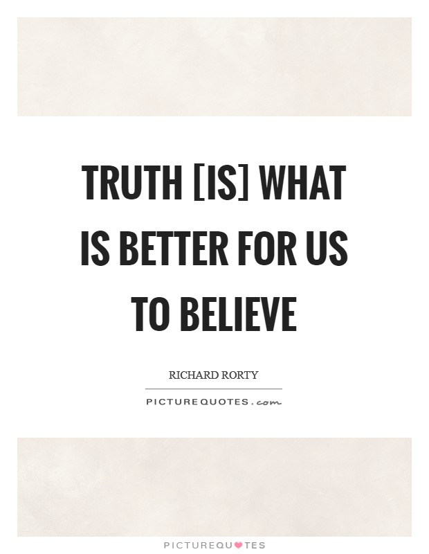 Truth [is] what is better for us to believe Picture Quote #1