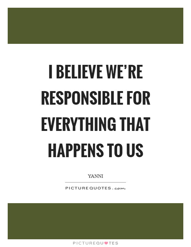I believe we're responsible for everything that happens to us Picture Quote #1
