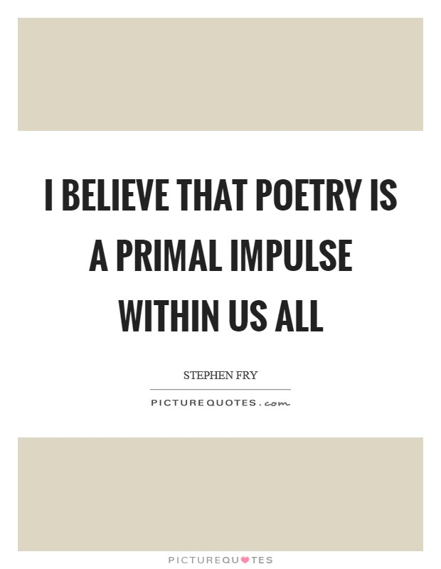 I believe that poetry is a primal impulse within us all Picture Quote #1
