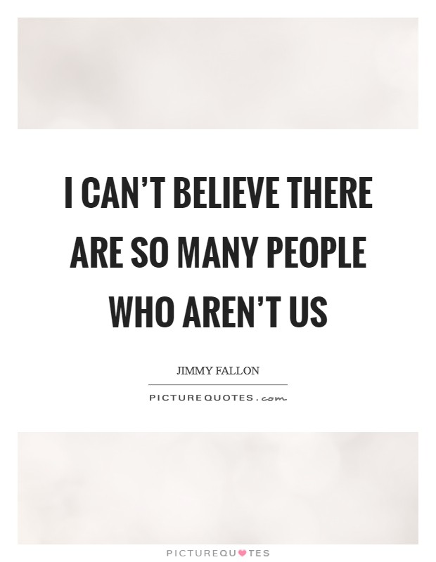 I can't believe there are so many people who aren't us Picture Quote #1