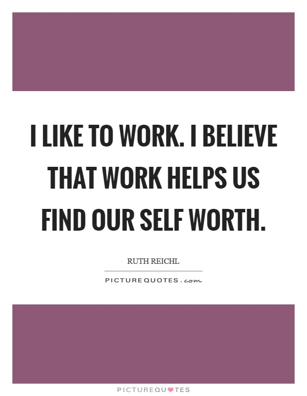 I like to work. I believe that work helps us find our self worth Picture Quote #1