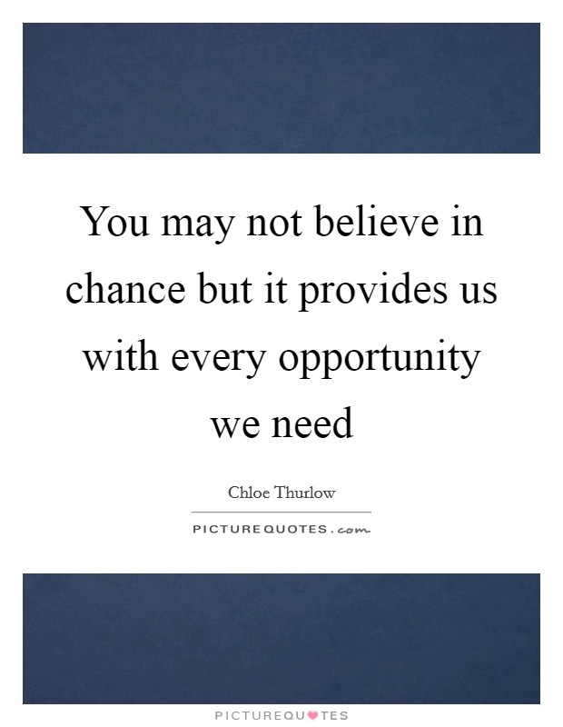 You may not believe in chance but it provides us with every opportunity we need Picture Quote #1