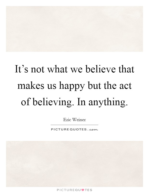 It's not what we believe that makes us happy but the act of believing. In anything Picture Quote #1