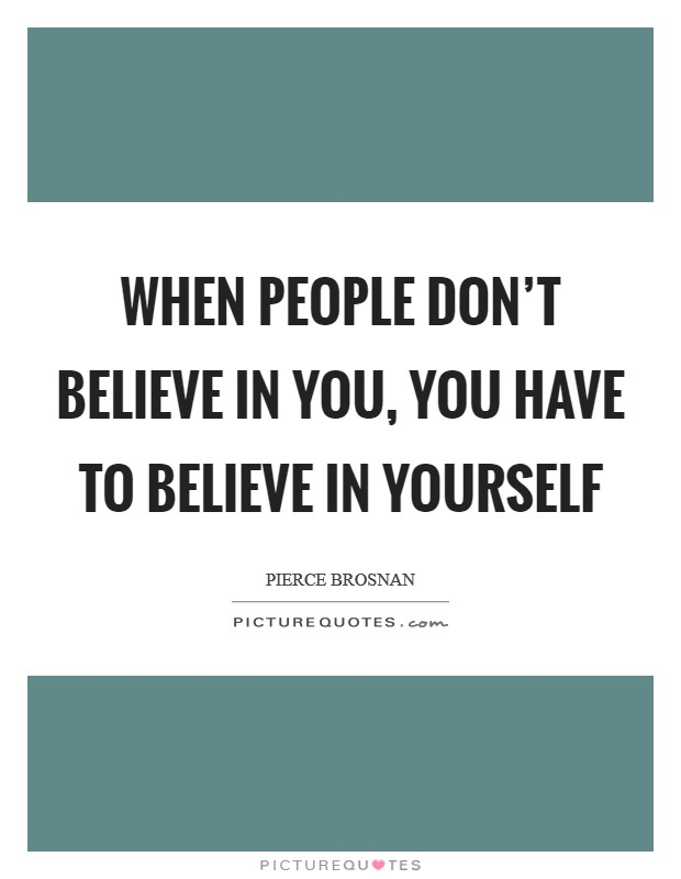 When people don't believe in you, you have to believe in yourself Picture Quote #1