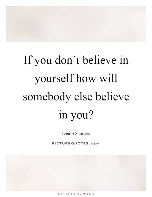 If you don't believe in yourself how will somebody else believe in you? Picture Quote #1