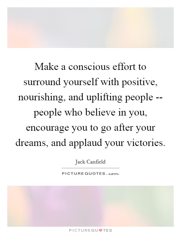 Make a conscious effort to surround yourself with positive, nourishing, and uplifting people -- people who believe in you, encourage you to go after your dreams, and applaud your victories Picture Quote #1
