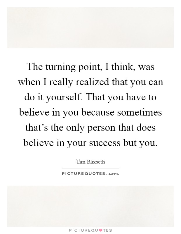 The turning point, I think, was when I really realized that you can do it yourself. That you have to believe in you because sometimes that's the only person that does believe in your success but you Picture Quote #1