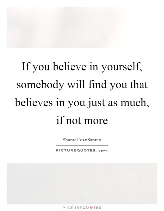 If you believe in yourself, somebody will find you that believes in you just as much, if not more Picture Quote #1