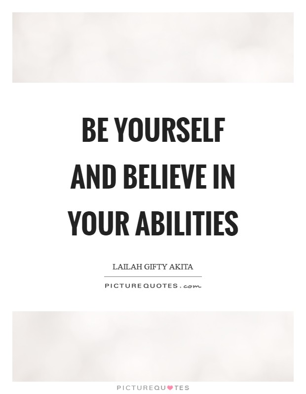 Be yourself and believe in your abilities Picture Quote #1