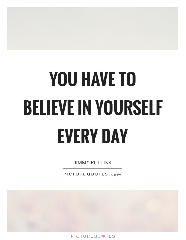 You have to believe in yourself every day Picture Quote #1
