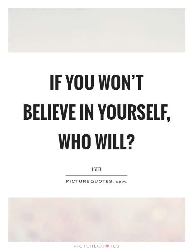 If you won't believe in yourself, who will? Picture Quote #1