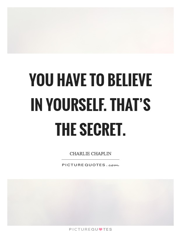 You have to believe in yourself. That's the secret Picture Quote #1